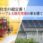 エコ住宅の超定番。薪ストーブと太陽光発電システムの家を建てる